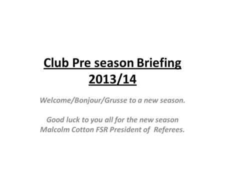 Club Pre season Briefing 2013/14 Welcome/Bonjour/Grusse to a new season. Good luck to you all for the new season Malcolm Cotton FSR President of Referees.