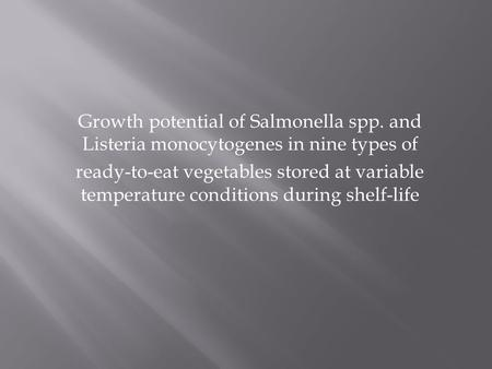 Growth potential of Salmonella spp. and Listeria monocytogenes in nine types of ready-to-eat vegetables stored at variable temperature conditions during.