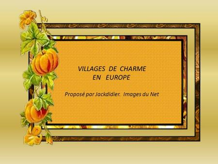 VILLAGES DE CHARME EN EUROPE Proposé par Jackdidier. Images du Net.