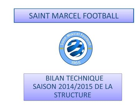 SAINT MARCEL FOOTBALL BILAN TECHNIQUE SAISON 2014/2015 DE LA STRUCTURE.