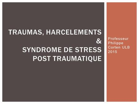 Professeur Philippe Corten ULB 2015 TRAUMAS, HARCELEMENTS & SYNDROME DE STRESS POST TRAUMATIQUE.