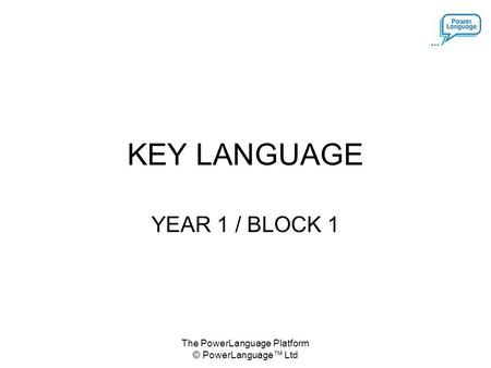 The PowerLanguage Platform © PowerLanguage™ Ltd KEY LANGUAGE YEAR 1 / BLOCK 1.