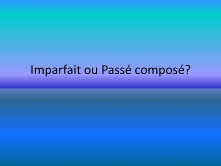 Imparfait ou Passé composé?. Decide if the following expressions are commonly associated with imparfait ou Passé composé?