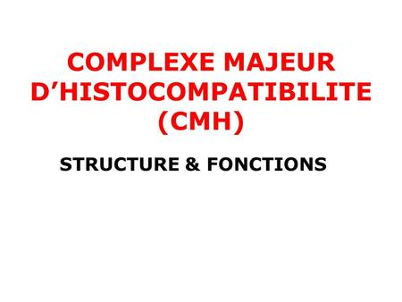 COMPLEXE MAJEUR D'HISTOCOMPATIBILITE (CMH) STRUCTURE & FONCTIONS.