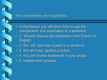 The comparative and superlative b In this lesson you will learn how to use the comparative and superlative in a sentence. b 1. We will discuss the translation.
