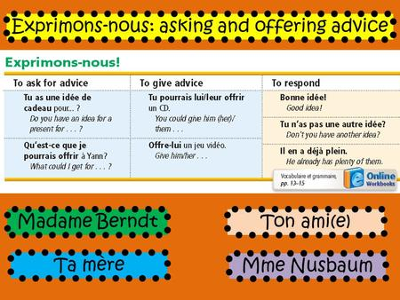 Ta mère Exprimons-nous: asking and offering advice Mme Nusbaum Madame BerndtTon ami(e)