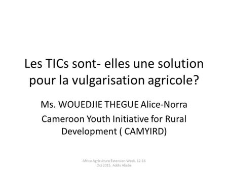 Les TICs sont- elles une solution pour la vulgarisation agricole? Ms. WOUEDJIE THEGUE Alice-Norra Cameroon Youth Initiative for Rural Development ( CAMYIRD)