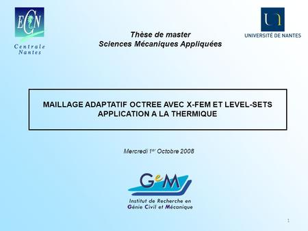 MAILLAGE ADAPTATIF OCTREE AVEC X-FEM ET LEVEL-SETS APPLICATION A LA THERMIQUE 1 Thèse de master Sciences Mécaniques Appliquées Mercredi 1 er Octobre 2008.