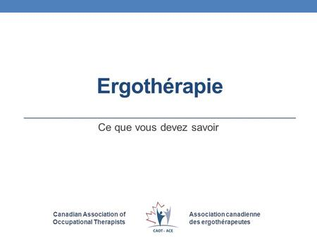 Canadian Association of Occupational Therapists Association canadienne des ergothérapeutes Ergothérapie Ce que vous devez savoir.