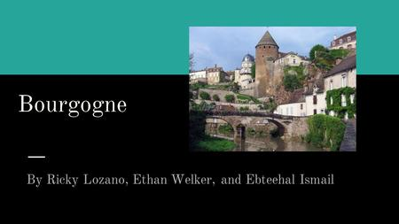 Bourgogne By Ricky Lozano, Ethan Welker, and Ebteehal Ismail.