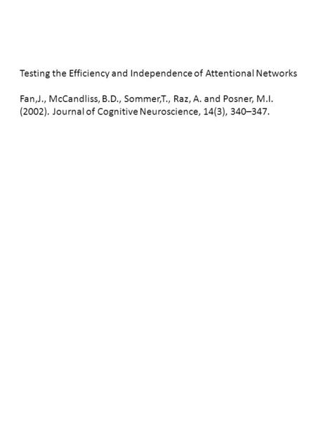 Testing the Efficiency and Independence of Attentional Networks Fan,J., McCandliss, B.D., Sommer,T., Raz, A. and Posner, M.I. (2002). Journal of Cognitive.
