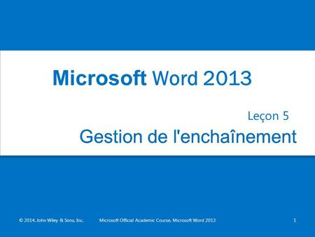 Gestion de l'enchaînementGestion de l'enchaînement Leçon 5 © 2014, John Wiley & Sons, Inc.Microsoft Official Academic Course, Microsoft Word 20131 Microsoft.