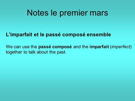Notes le premier mars L'imparfait et le passé composé ensemble We can use the passé composé and the imparfait (imperfect) together to talk about the past.