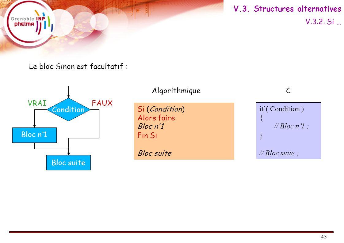 44 Si ( Condition1  Alors faire Si ( Condition2 )  Alors faire Bloc n°1 Sinon faire Bloc n°2 Fin Si Sinon faire Bloc n°3 Fin Si Bloc suite Algorithmique En langage C if ( Condition1 ) { if ( Condition2) { Bloc n°1 ; } else { Bloc n°2 ; } else { Bloc n°3 ; } Bloc suite ; if ( Condition1 ) { if ( Condition2) { // Bloc n°1 ; } else { // Bloc n°2 ; } else { // Bloc n°3 ; } // Bloc suite; Indentation : Qui est plus facile à lire .