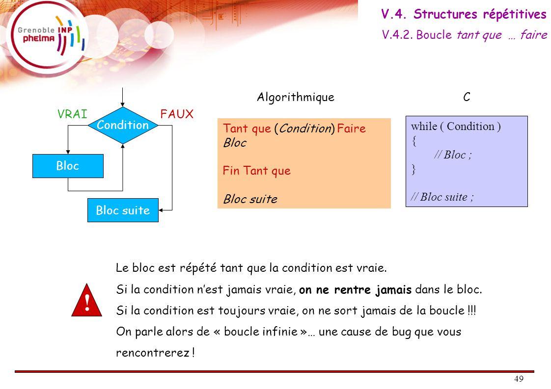 50 Exemple #include #define MAX 10 main() { int i = 1; int accumulateur = 0; while ( i <= MAX) { accumulateur += i; i ++; } printf( la somme des %d premiers entiers vaut %d\n , MAX, accumulateur); } V.4.
