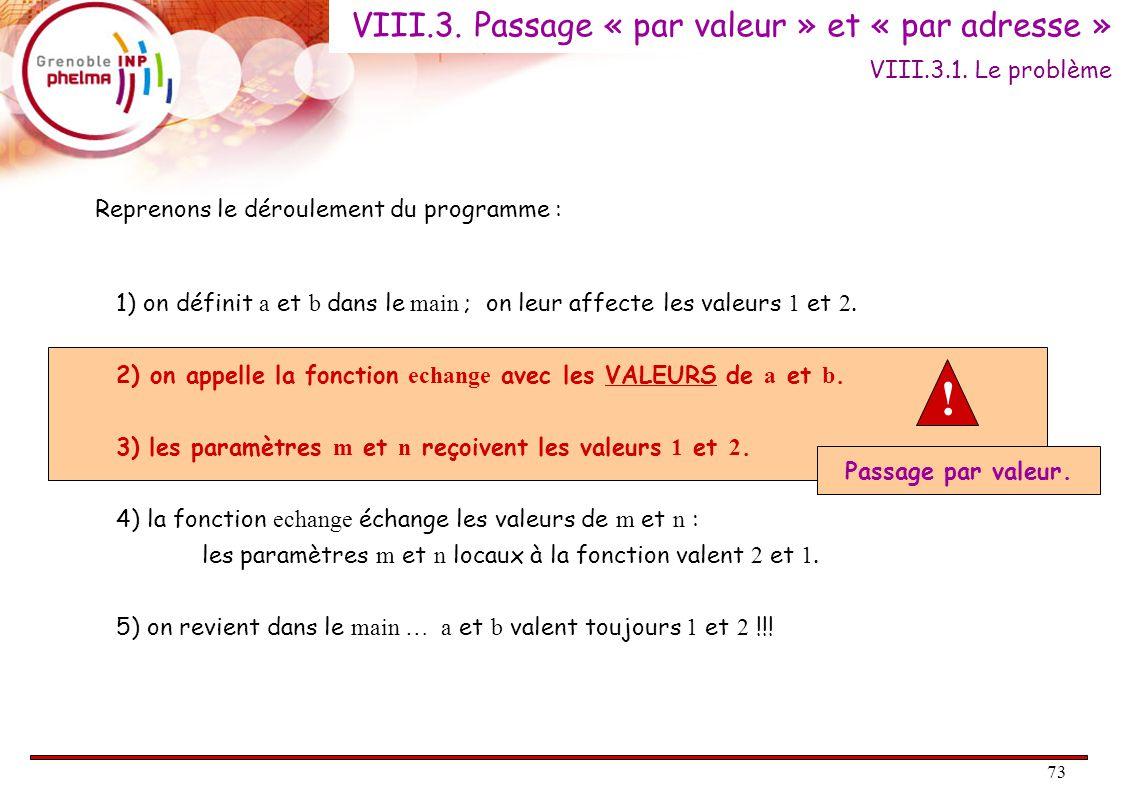 74 #include void echange( int * p_a, int * p_b ) { int temp ; temp = *p_b ; *p_b = *p_a ; *p_a = temp ; } int main( ) { int a = 1, b = 2 ; echange( &a, & b ) ; printf( a: %d et b: %d\n , a, b); return 0 ; } Les pointeurs viennent à notre secours : VIII.4.3.