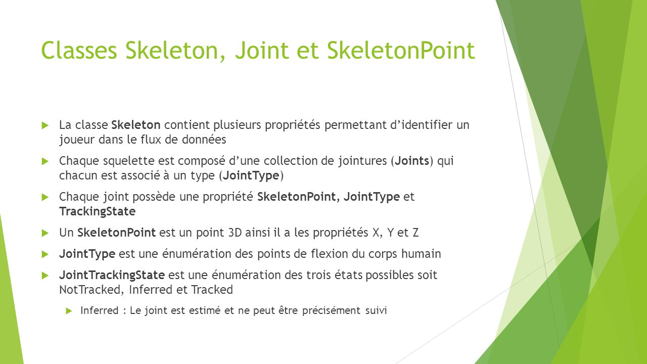 Résumé du squelette  SkeletonFrame peut posséder 0 à 6 squelette  Skeleton est composé de 20 joints  Joint est composée des propriétés Position (SkeletonPoint), JointType et TrackingState  JointType est une énumération de type de joint par exemple « HandLeft »  IMPORTANT!.