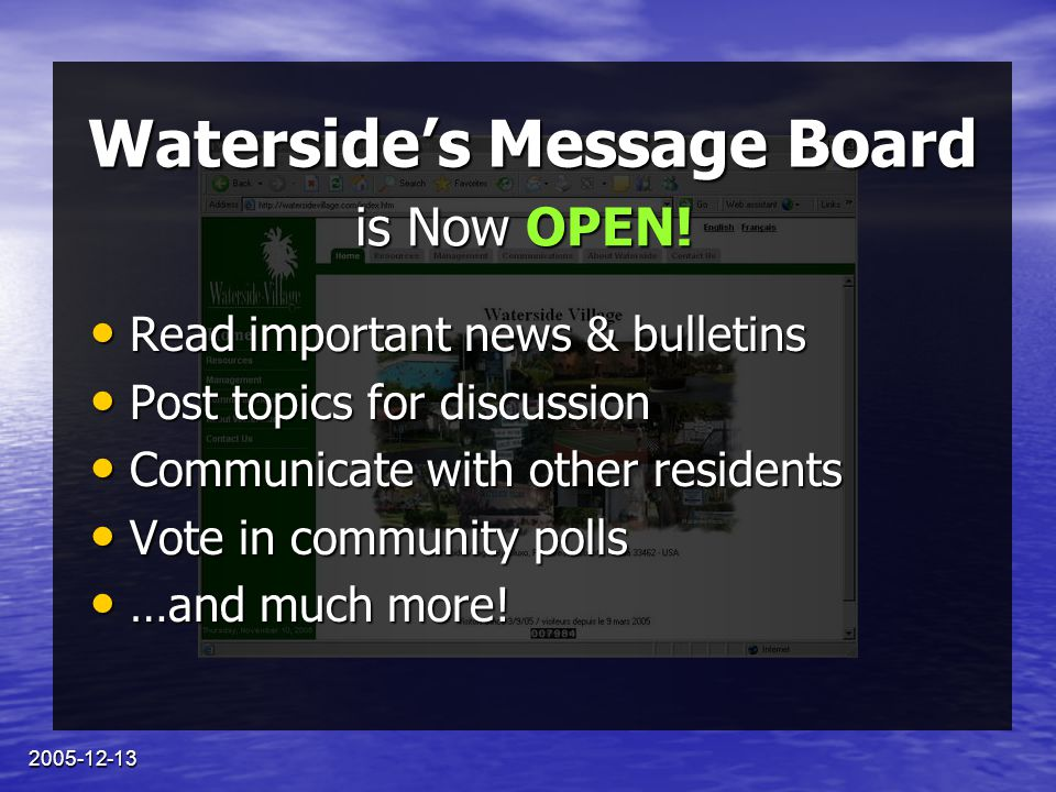 2005-12-13 Waterside's Message Board To register… Go to www.watersidevillage.com Go to www.watersidevillage.comwww.watersidevillage.com Select the Communications tab, and then choose Message Board / Help.