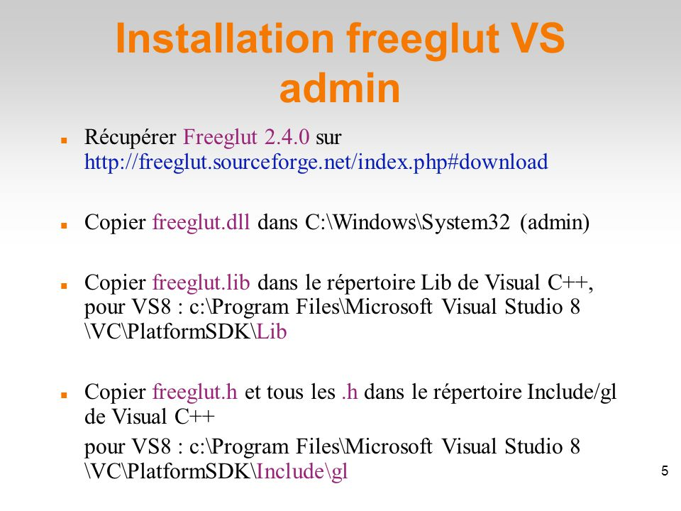 Installation freeglut VS admin Récupérer Freeglut 2.4.0 sur http://freeglut.sourceforge.net/index.php#download Copier freeglut.dll dans C:\Windows\System32 (admin)‏ Copier freeglut.lib dans le répertoire Lib de Visual C++, pour VS8 : c:\Program Files\Microsoft Visual Studio 8 \VC\PlatformSDK\Lib Copier freeglut.h et tous les.h dans le répertoire Include/gl de Visual C++ pour VS8 : c:\Program Files\Microsoft Visual Studio 8 \VC\PlatformSDK\Include\gl 6