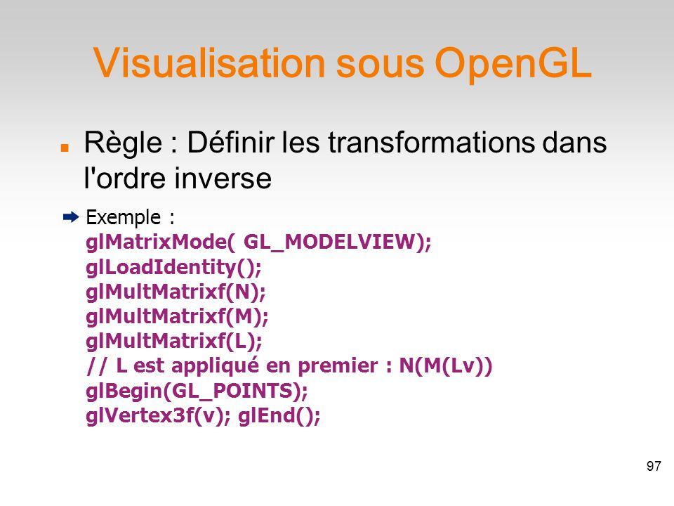 Approche indirecte Suite de transformations : glTranslatef + glRotatef Opérations matricielles Changement de repère : set_view_reference_point + set_view_plane_normal + set_view_up Approche directe gluLookAt Transformations de modélisation 98
