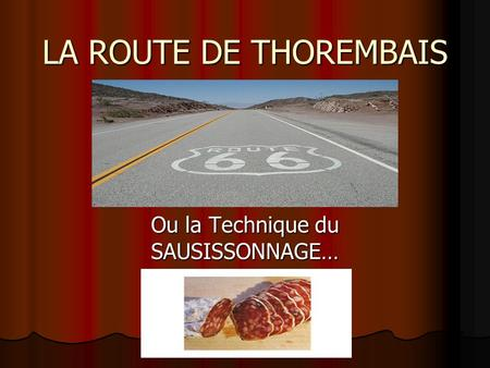 LA ROUTE DE THOREMBAIS Ou la Technique du SAUSISSONNAGE…