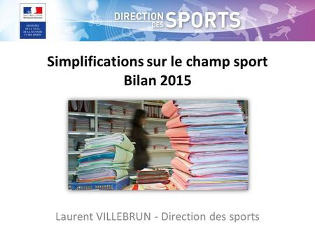 Simplifications sur le champ sport Bilan 2015 Laurent VILLEBRUN - Direction des sports.