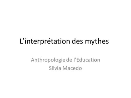 L'interprétation des mythes Anthropologie de l'Education Silvia Macedo.