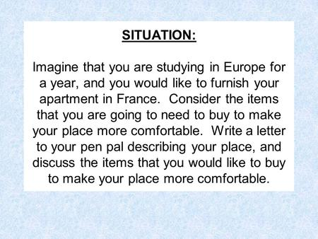 SITUATION: Imagine that you are studying in Europe for a year, and you would like to furnish your apartment in France. Consider the items that you are.