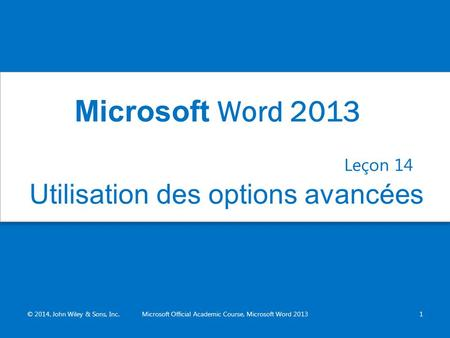 Utilisation des options avancées Leçon 14 © 2014, John Wiley & Sons, Inc.Microsoft Official Academic Course, Microsoft Word 20131 Microsoft Word 2013.