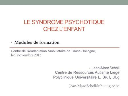 LE SYNDROME PSYCHOTIQUE CHEZ L'ENFANT Modules de formation Centre de Réadaptation Ambulatoire de Grâce-Hollogne, le 9 novembre 2015 Jean-Marc Scholl Centre.