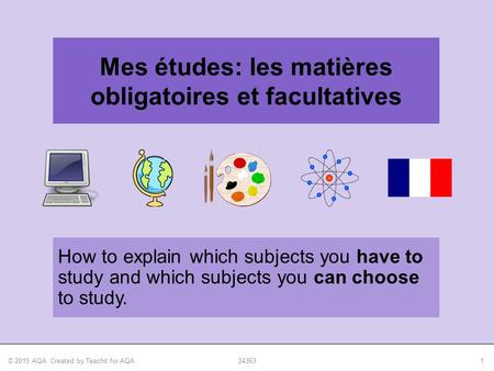 © 2015 AQA. Created by Teachit for AQA243631 How to explain which subjects you have to study and which subjects you can choose to study. Mes études: les.