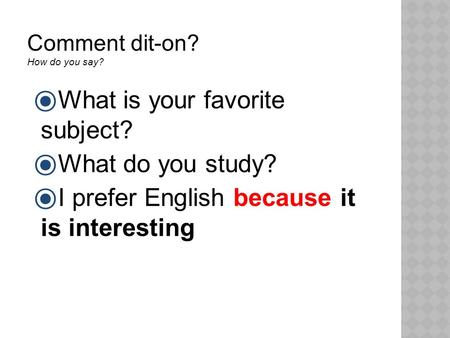 Comment dit-on? How do you say?  What is your favorite subject?  What do you study?  I prefer English because it is interesting.