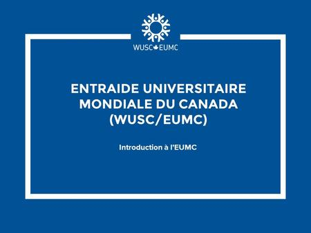ENTRAIDE UNIVERSITAIRE MONDIALE DU CANADA (WUSC/EUMC) Introduction à l'EUMC.