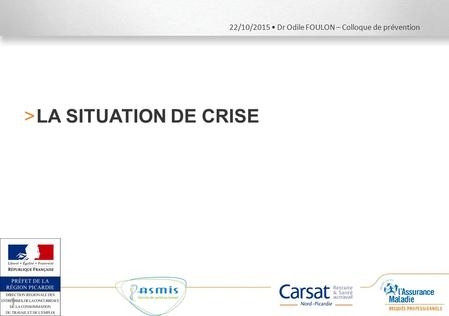 22/10/2015 Dr Odile FOULON – Colloque de prévention >LA SITUATION DE CRISE 1.