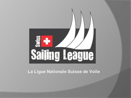 La Ligue Nationale Suisse de Voile. L'idée de la Swiss Sailing League  Clubs naviguent contre clubs  Format simple et compréhensible  Régates courtes.
