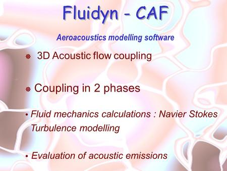 Fluidyn - CAF Aeroacoustics modelling software  3D Acoustic flow coupling  Coupling in 2 phases  Fluid mechanics calculations : Navier Stokes Turbulence.