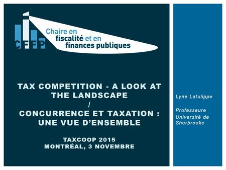 Lyne Latulippe Professeure Université de Sherbrooke TAX COMPETITION - A LOOK AT THE LANDSCAPE / CONCURRENCE ET TAXATION : UNE VUE D'ENSEMBLE TAXCOOP 2015.