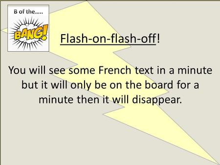 Flash-on-flash-off! You will see some French text in a minute but it will only be on the board for a minute then it will disappear.