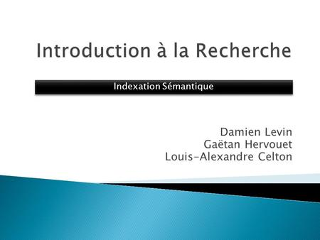 Damien Levin Gaëtan Hervouet Louis-Alexandre Celton Indexation Sémantique.