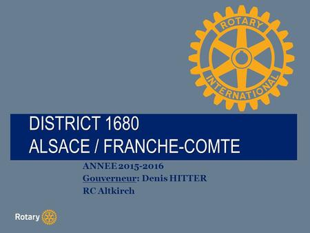 TITLE DISTRICT 1680 ALSACE / FRANCHE-COMTE ANNEE 2015-2016 Gouverneur: Denis HITTER RC Altkirch.