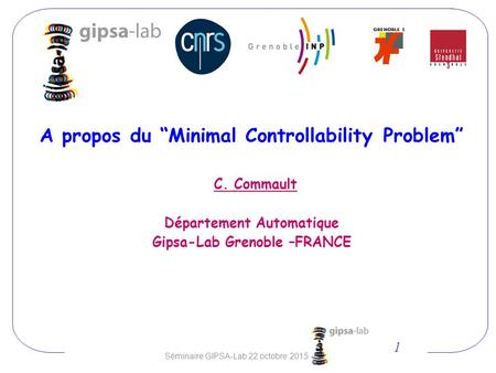 "A propos du ""Minimal Controllability Problem"" C. Commault Département Automatique Gipsa-Lab Grenoble –FRANCE 1 Séminaire GIPSA-Lab 22 octobre 2015."