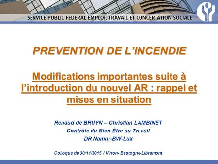 PREVENTION DE L'INCENDIE Modifications importantes suite à l'introduction du nouvel AR : rappel et mises en situation Renaud de BRUYN – Christian LAMBINET.
