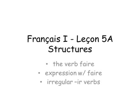Français I - Leçon 5A Structures the verb faire expression w/ faire irregular –ir verbs.