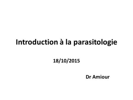 Introduction à la parasitologie 18/10/2015 Dr Amiour.