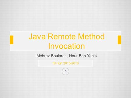 Mehrez Boulares, Nour Ben Yahia ISI Kef 2015-2016 Java Remote Method Invocation.