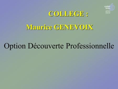 COLLEGE : COLLEGE : Maurice GENEVOIX Maurice GENEVOIX Option Découverte Professionnelle.