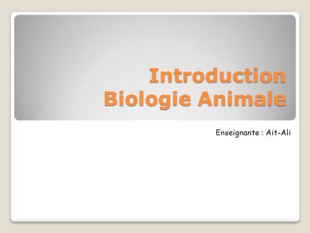 Introduction Biologie Animale Enseignante : Ait-Ali.