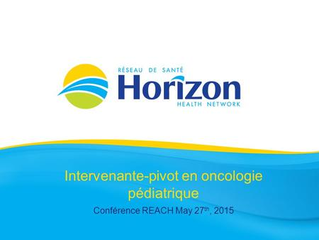 Intervenante-pivot en oncologie pédiatrique Conférence REACH May 27 th, 2015.