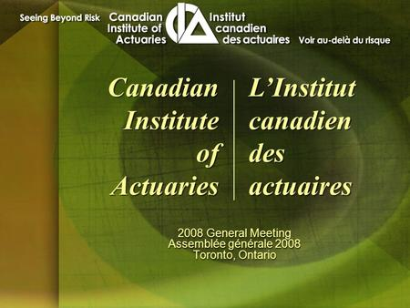 2008 General Meeting Assemblée générale 2008 Toronto, Ontario 2008 General Meeting Assemblée générale 2008 Toronto, Ontario Canadian Institute of Actuaries.