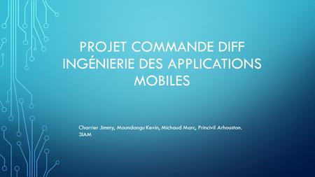 PROJET COMMANDE DIFF INGÉNIERIE DES APPLICATIONS MOBILES Charrier Jimmy, Moundangu Kevin, Michaud Marc, Princivil Arhouston. 3IAM.